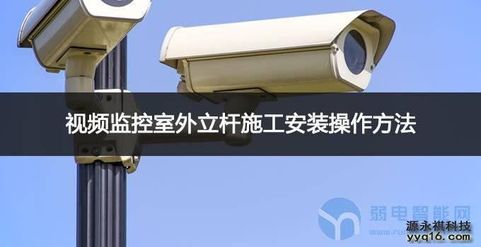 视频<a href='http://www.yyq16.com/html/fwxm/afjk/' target='_blank'><u>监控</u></a>室外立杆施工安装操作方法